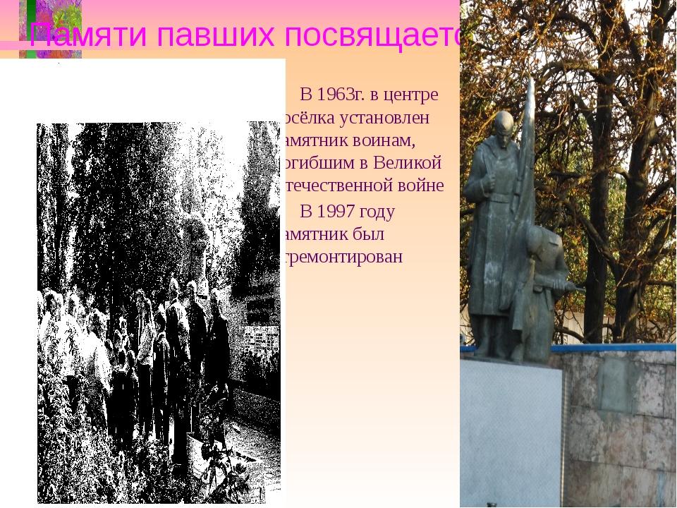 Памяти павших посвящается… В 1963г. в центре посёлка установлен памятник воин...