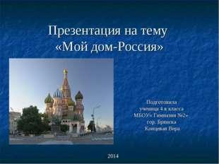 Презентация на тему «Мой дом-Россия» Подготовила ученица 4 в класса МБОУ« Гим