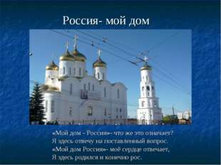 Россия- мой дом «Мой дом - Россия»- что же это означает? Я здесь отвечу на п