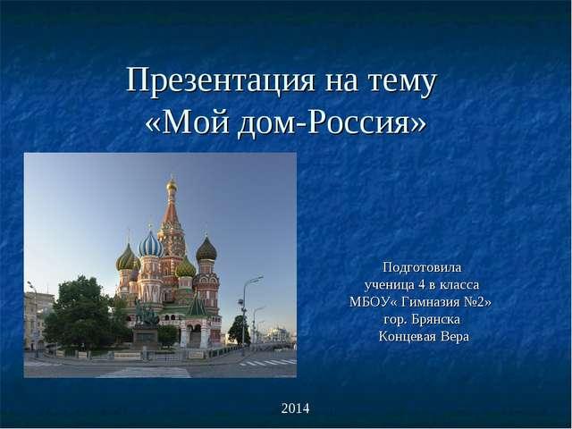 Презентация на тему «Мой дом-Россия» Подготовила ученица 4 в класса МБОУ« Гим...