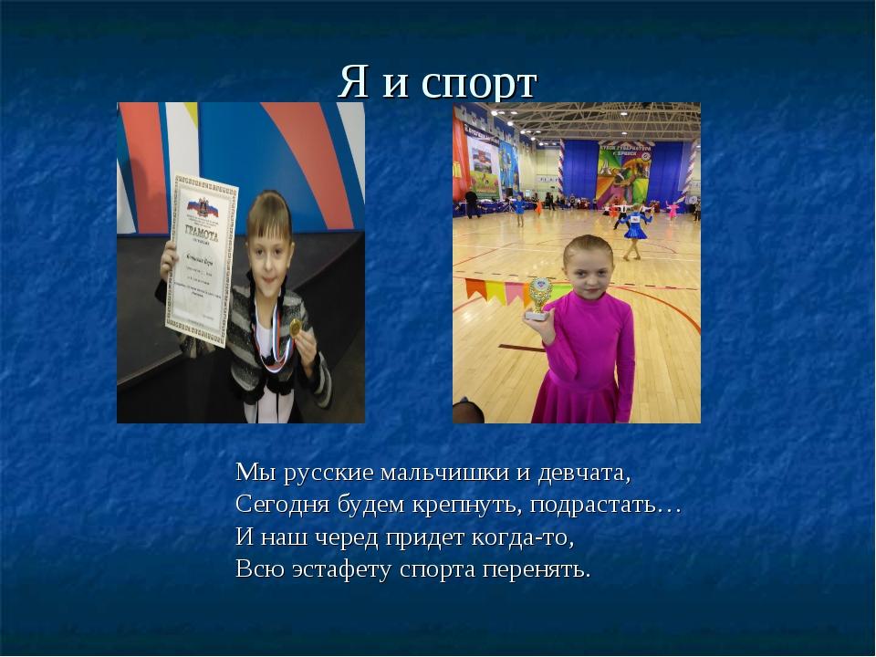 Я и спорт Мы русские мальчишки и девчата, Сегодня будем крепнуть, подрастать…...