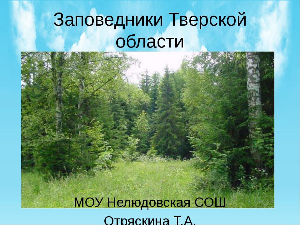Заповедники Тверской области МОУ Нелюдовская СОШ Отряскина Т.А.