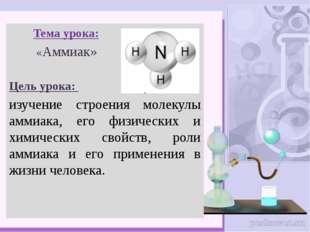 Тема урока: «Аммиак» Цель урока: изучение строения молекулы аммиака, его физ