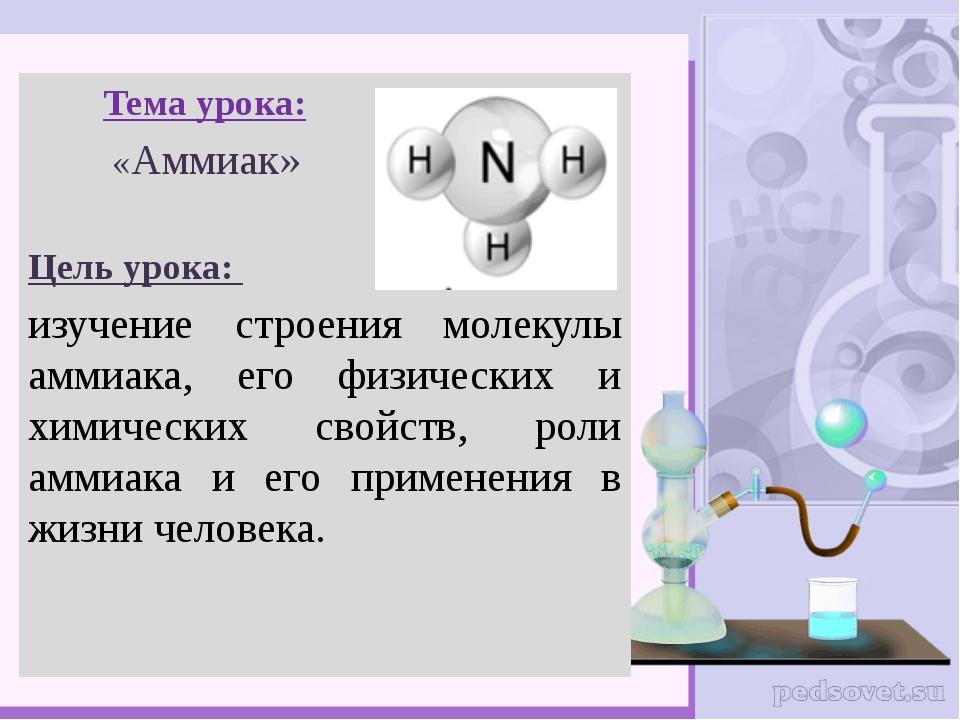 Тема урока: «Аммиак» Цель урока: изучение строения молекулы аммиака, его физ...
