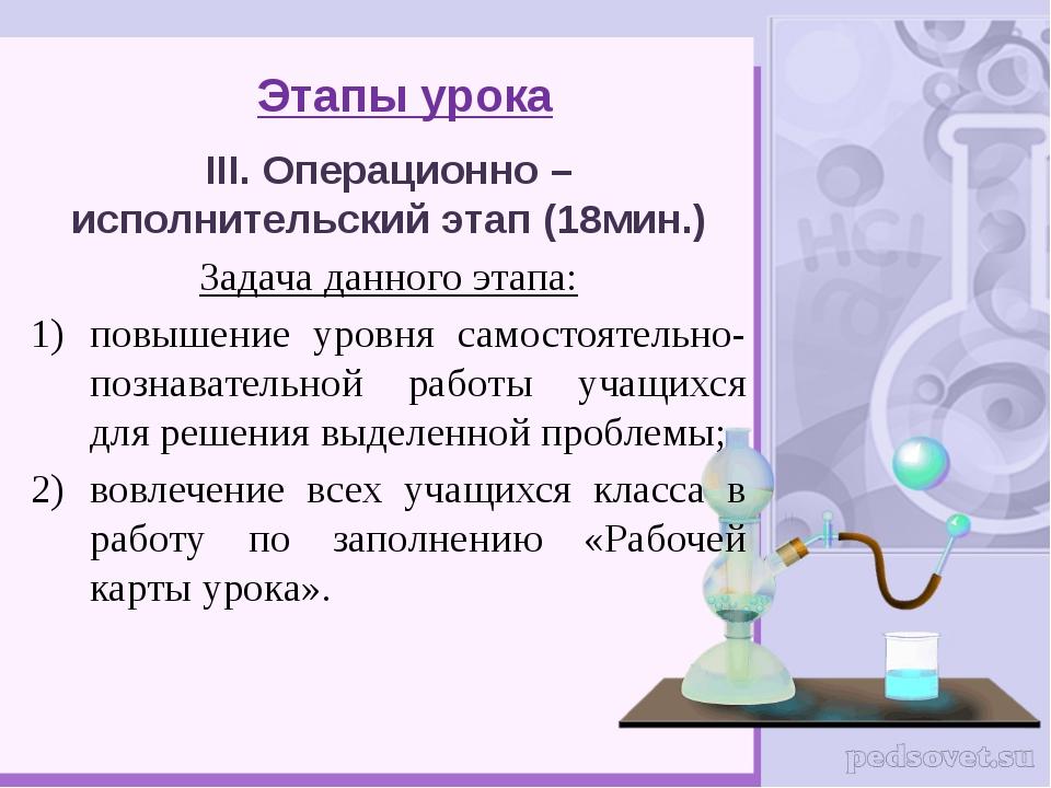 Этапы урока III. Операционно – исполнительский этап (18мин.) Задача данного э...
