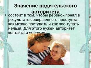 Значение родительского авторитета состоит в том, чтобы ребенок понял в резуль