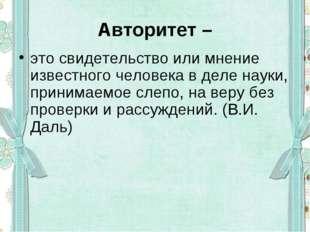 Авторитет – это свидетельство или мнение известного человека в деле науки, пр