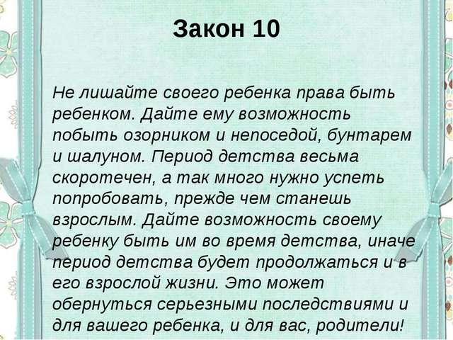 Закон 10 Не лишайте своего ребенка права быть ребенком. Дайте ему возможность...