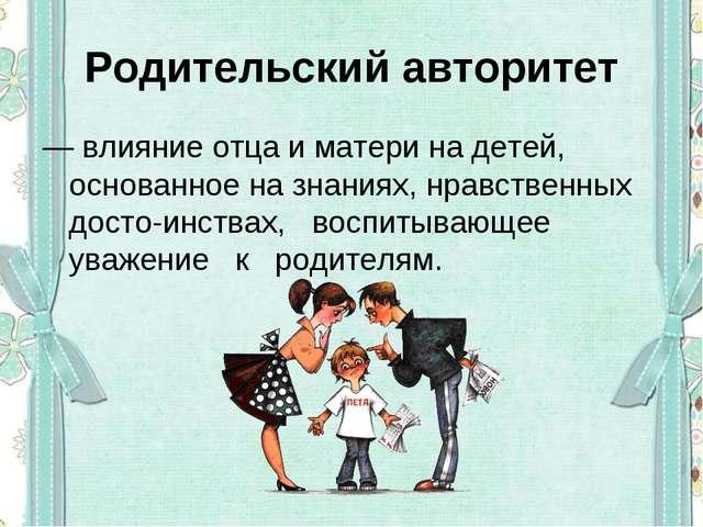Родительский авторитет — влияние отца и матери на детей, основанное на знания...