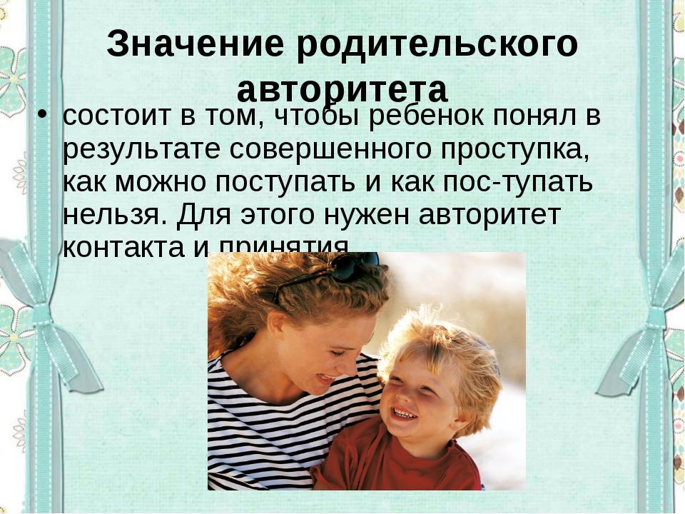 Значение родительского авторитета состоит в том, чтобы ребенок понял в резуль...