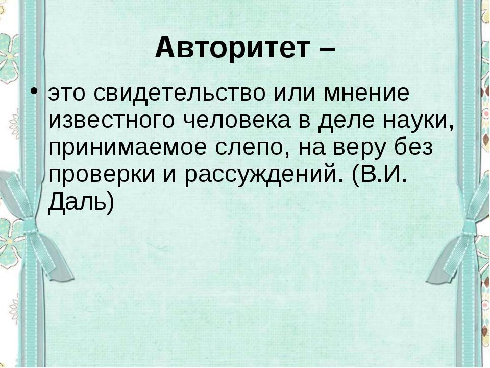 Авторитет – это свидетельство или мнение известного человека в деле науки, пр...