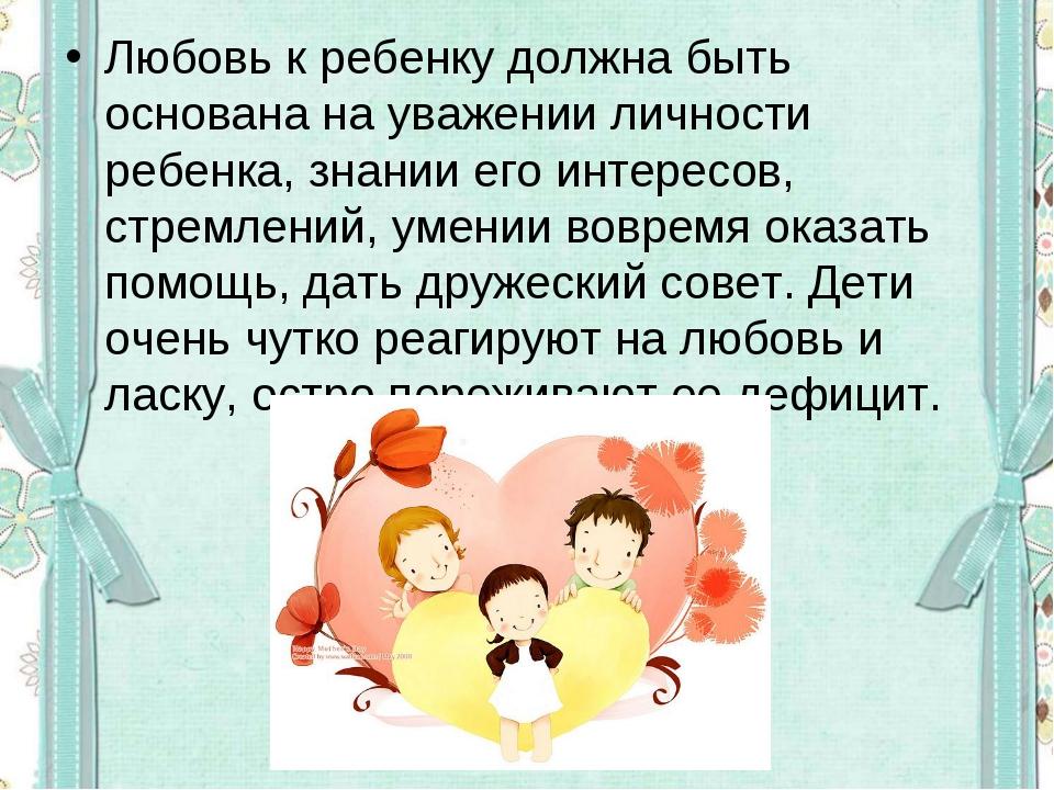 Любовь к ребенку должна быть основана на уважении личности ребенка, знании ег...