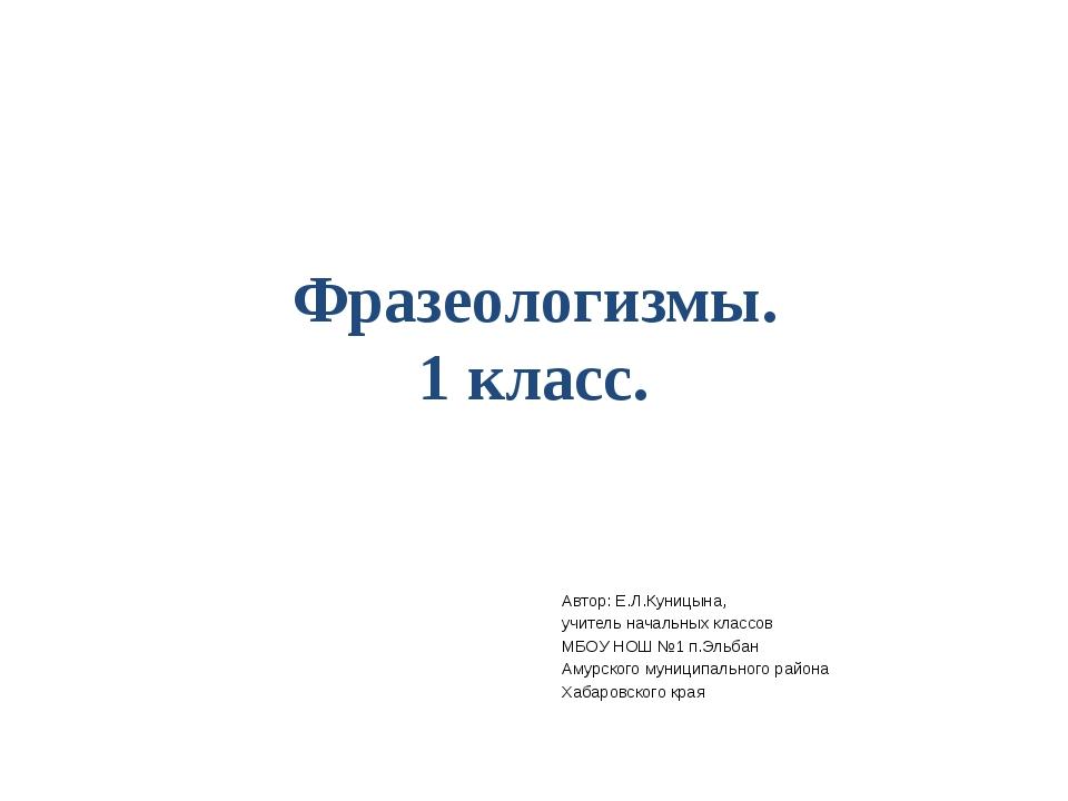 Фразеологизмы. 1 класс. Автор: Е.Л.Куницына, учитель начальных классов МБОУ Н...