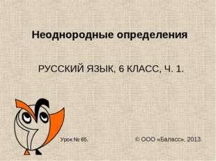 Неоднородные определения РУССКИЙ ЯЗЫК, 6 КЛАСС, Ч. 1. Урок № 65. © ООО «Балас