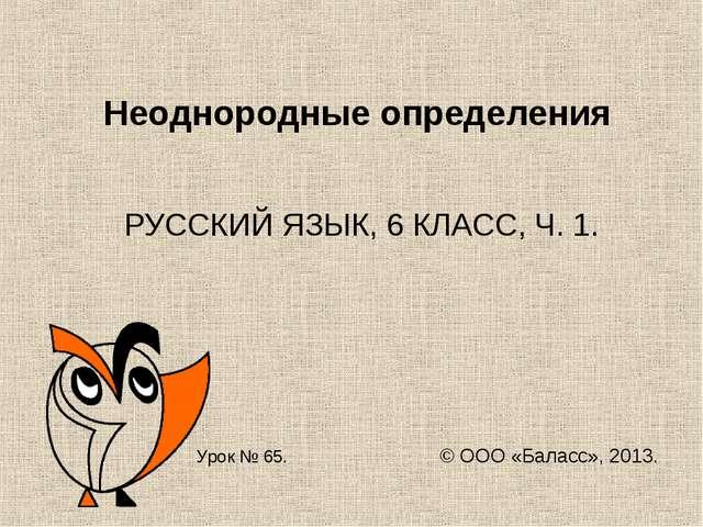 Неоднородные определения РУССКИЙ ЯЗЫК, 6 КЛАСС, Ч. 1. Урок № 65. © ООО «Балас...