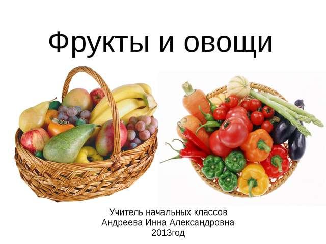 Фрукты и овощи Учитель начальных классов Андреева Инна Александровна 2013год