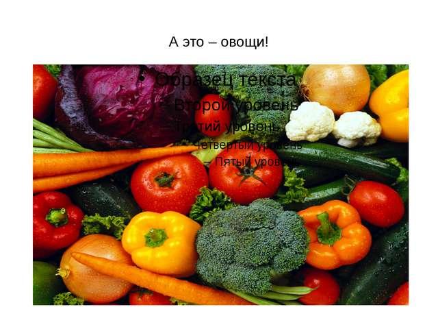 А это – овощи!