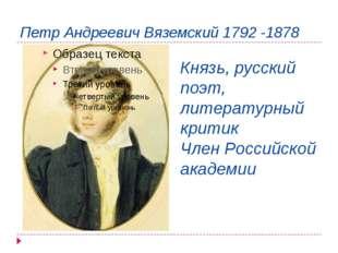 Петр Андреевич Вяземский 1792 -1878 Князь, русский поэт, литературный критик