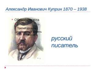 Александр Иванович Куприн 1870 – 1938 русский писатель