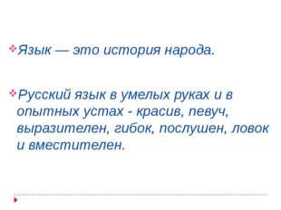 Язык — это история народа. Русский язык в умелых руках и в опытных устах - к