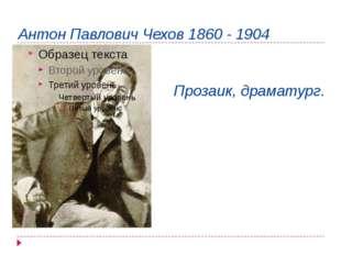 Антон Павлович Чехов 1860 - 1904 Прозаик, драматург.