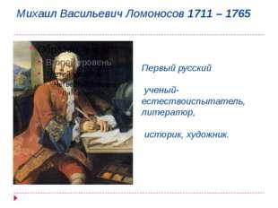 Михаил Васильевич Ломоносов 1711 – 1765 Первый русский ученый-естествоиспытат