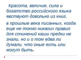 Красота, величие, сила и богатство российского языка явствуют довольно из кн
