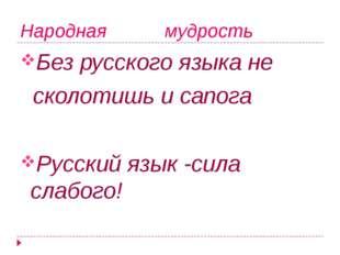 Народная мудрость Без русского языка не сколотишь и сапога Русский язык -сила