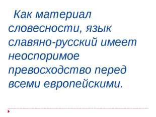 Как материал словесности, язык славяно-русский имеет неоспоримое превосходст