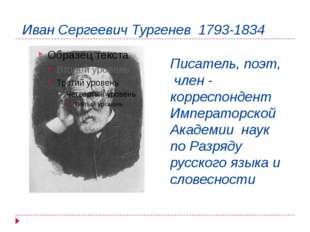Иван Сергеевич Тургенев 1793-1834 Писатель, поэт, член - корреспондент Импера