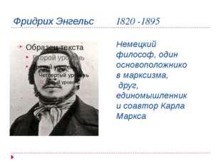 Фридрих Энгельс 1820 -1895 Немецкий философ, один основоположников марксизма,