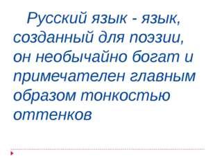 Русский язык - язык, созданный для поэзии, он необычайно богат и примечателе