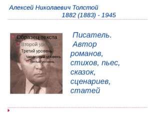 Алексей Николаевич Толстой 1882 (1883) - 1945 Писатель. Автор романов, стихов