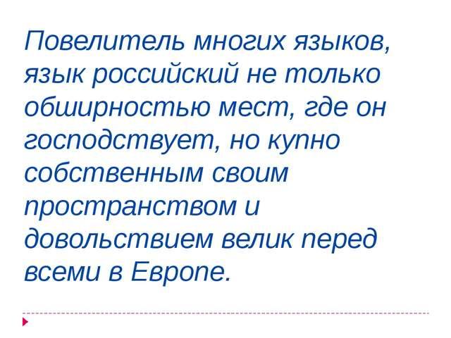 Повелитель многих языков, язык российский не только обширностью мест, где он...