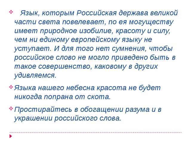 Язык, которым Российская держава великой части света повелевает, по ея могущ...