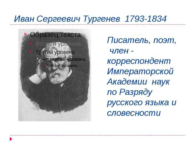 Иван Сергеевич Тургенев 1793-1834 Писатель, поэт, член - корреспондент Импера...