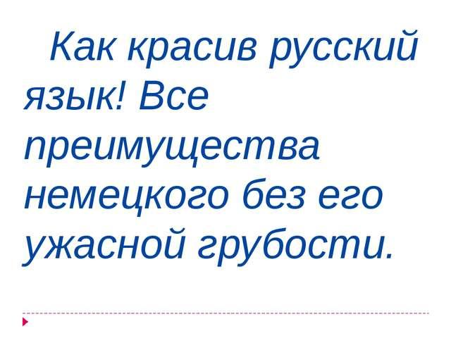 Как красив русский язык! Все преимущества немецкого без его ужасной грубости.