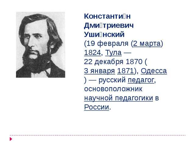 Константи́н Дми́триевич Уши́нский (19февраля (2 марта) 1824, Тула— 22декаб...