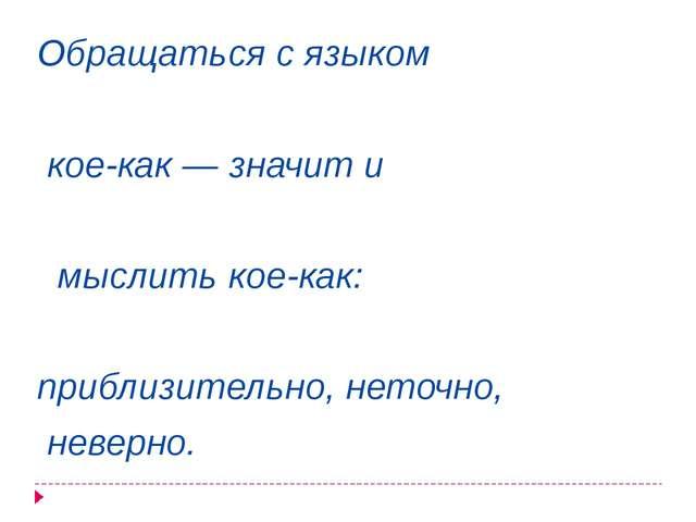 Обращаться с языком кое-как — значит и мыслить кое-как: приблизительно, неточ...