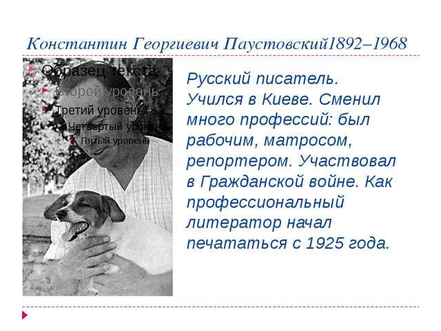 Константин Георгиевич Паустовский1892–1968 Русский писатель. Учился в Киеве....