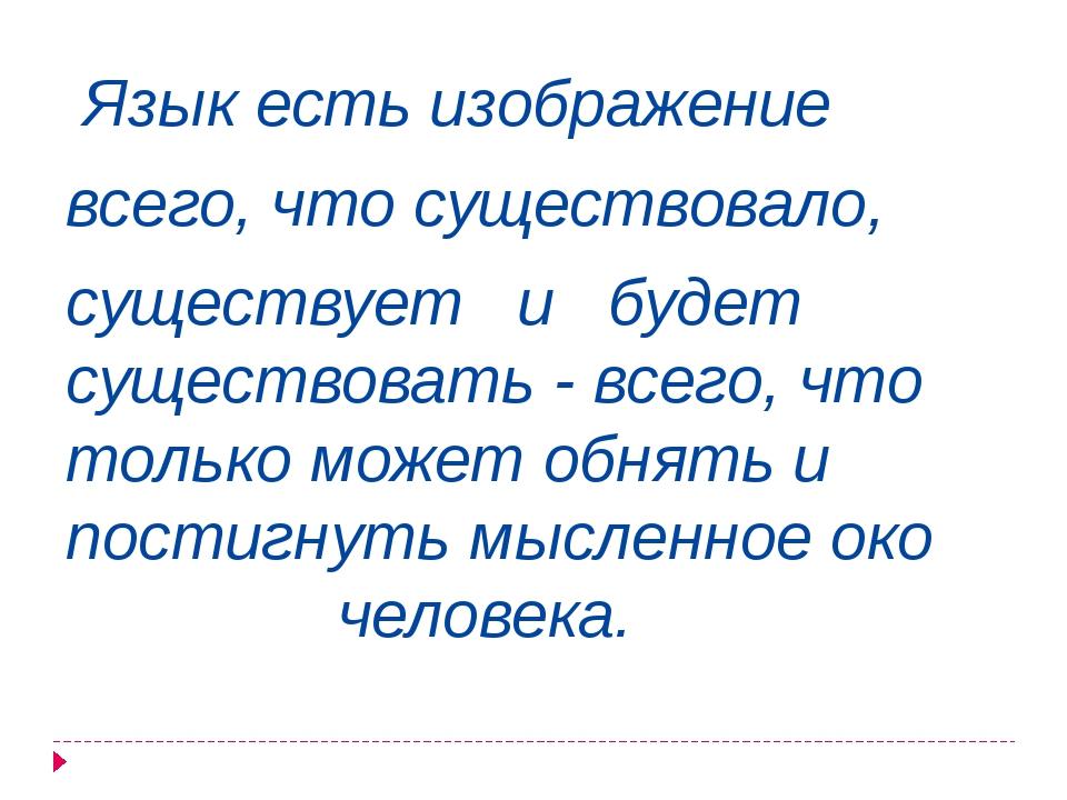 Язык есть изображение всего, что существовало, существует и будет существова...