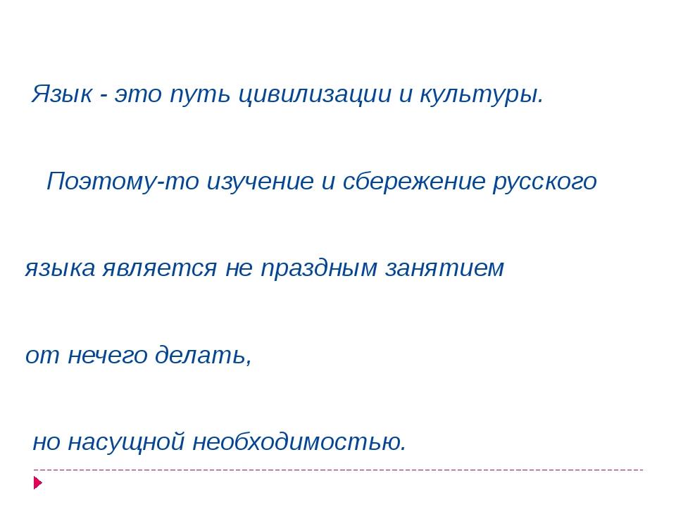 Язык - это путь цивилизации и культуры. Поэтому-то изучение и сбережение рус...