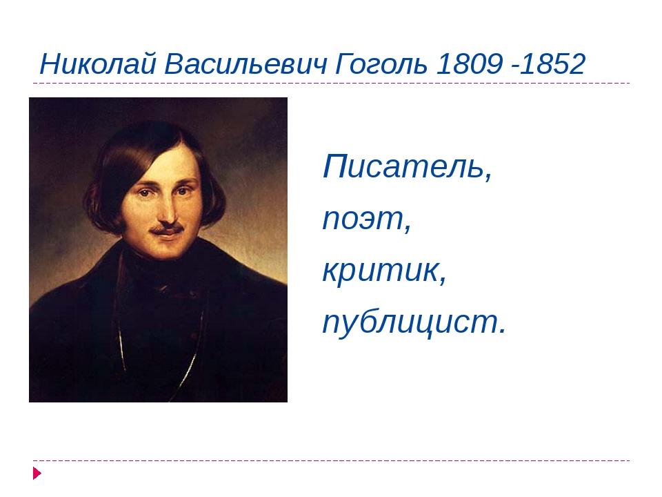 Николай Васильевич Гоголь 1809 -1852 Писатель, поэт, критик, публицист.
