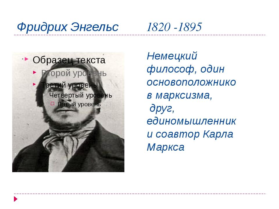 Фридрих Энгельс 1820 -1895 Немецкий философ, один основоположников марксизма,...