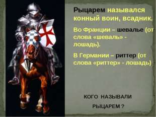 Рыцарем назывался конный воин, всадник. Во Франции – шевалье (от слова «шевал