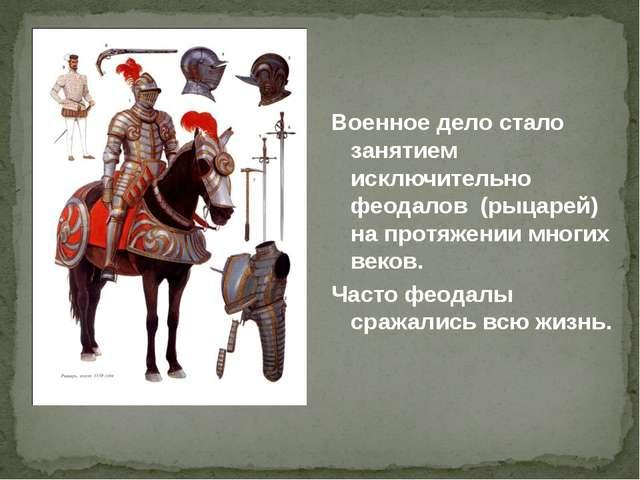 Военное дело стало занятием исключительно феодалов (рыцарей) на протяжении мн...