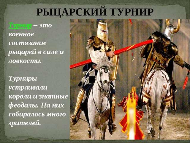 РЫЦАРСКИЙ ТУРНИР Турнир – это военное состязание рыцарей в силе и ловкости. Т...