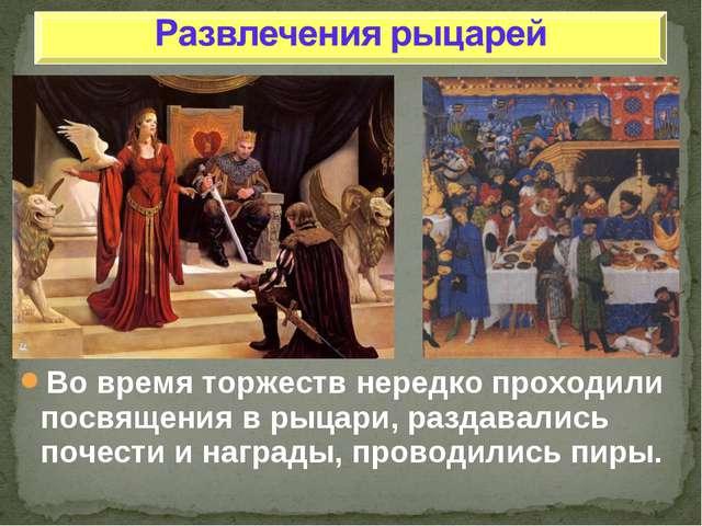 Во время торжеств нередко проходили посвящения в рыцари, раздавались почести...