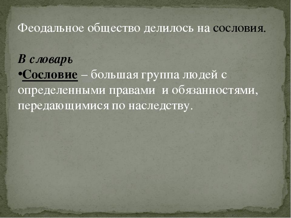 Феодальное общество делилось на сословия. В словарь Сословие – большая группа...