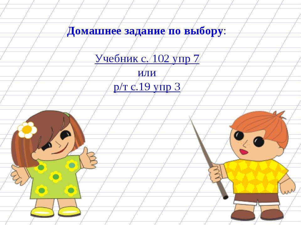 Домашнее задание по выбору: Учебник с. 102 упр 7 или р/т с.19 упр 3